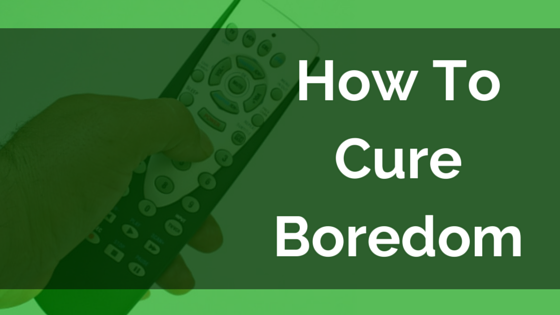 How To Cure Boredom